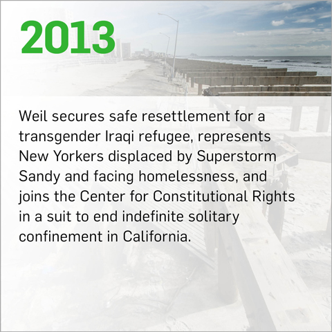 Weil secures safe resettlement for a transgender Iraqi refugee, represents New Yorkers displaced by Superstorm Sandy and facing homelessness, and joins the Center for Constitutional Rights in a suit to end indefinite solitary confinement in California.