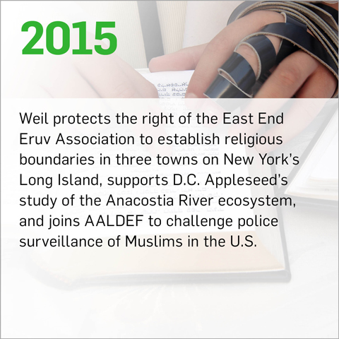 Weil protects the right of the East End Eruv Association to establish religious boundaries in three towns on New York's Long Island, supports D.C. Appleseed's study of the Anacostia River ecosystem, and joins AALDEF to challenge police surveillance of Muslims in the U.S.